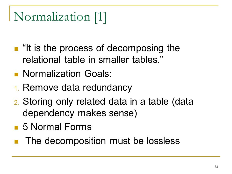 Normalization [1] It is the process of decomposing the relational table in smaller tables. Normalization Goals:
